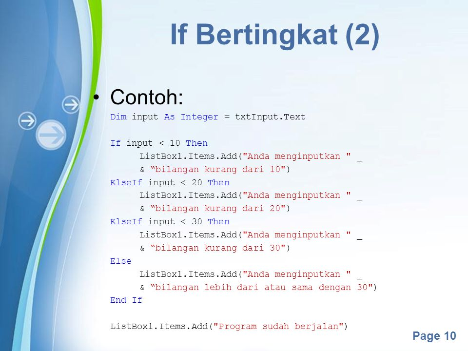 Powerpoint Templates Page 10 If Bertingkat (2) Contoh: Dim input As Integer = txtInput.Text If input < 10 Then ListBox1.Items.Add(