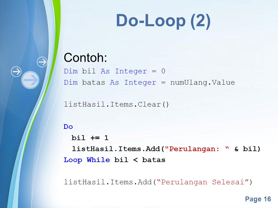 Powerpoint Templates Page 16 Do-Loop (2) Contoh: Dim bil As Integer = 0 Dim batas As Integer = numUlang.Value listHasil.Items.Clear() Do bil += 1 list