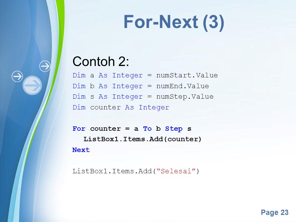 Powerpoint Templates Page 23 For-Next (3) Contoh 2: Dim a As Integer = numStart.Value Dim b As Integer = numEnd.Value Dim s As Integer = numStep.Value