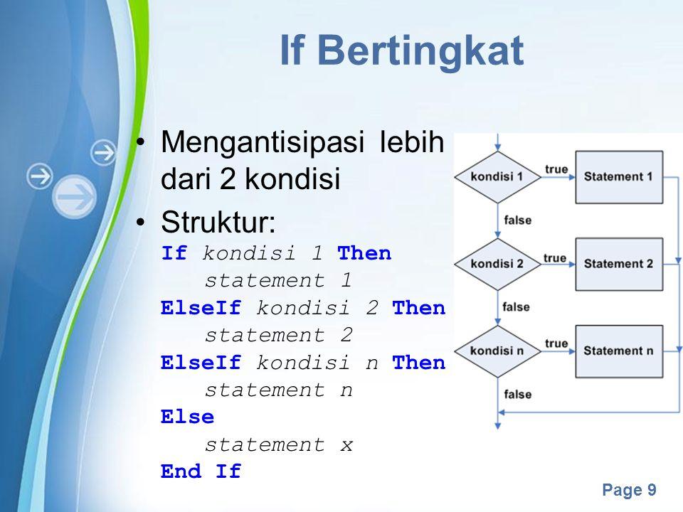 Powerpoint Templates Page 10 If Bertingkat (2) Contoh: Dim input As Integer = txtInput.Text If input < 10 Then ListBox1.Items.Add( Anda menginputkan _ & bilangan kurang dari 10 ) ElseIf input < 20 Then ListBox1.Items.Add( Anda menginputkan _ & bilangan kurang dari 20 ) ElseIf input < 30 Then ListBox1.Items.Add( Anda menginputkan _ & bilangan kurang dari 30 ) Else ListBox1.Items.Add( Anda menginputkan _ & bilangan lebih dari atau sama dengan 30 ) End If ListBox1.Items.Add( Program sudah berjalan )