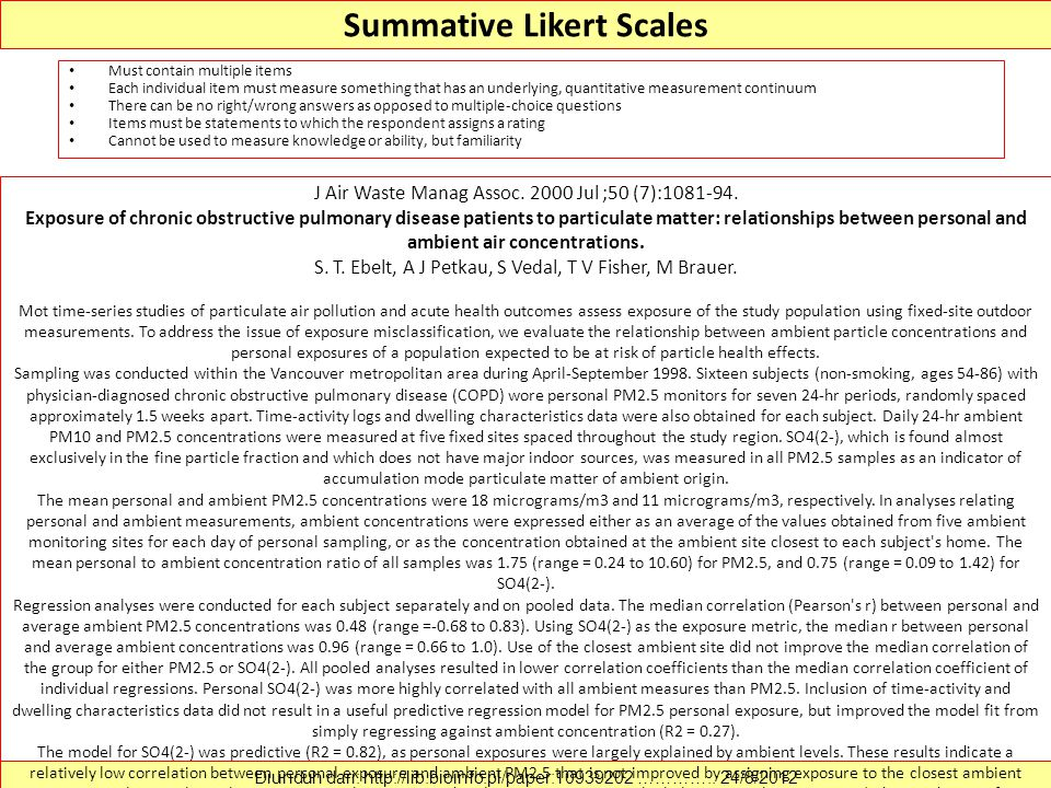 Summative Likert Scales Must contain multiple items Each individual item must measure something that has an underlying, quantitative measurement continuum There can be no right/wrong answers as opposed to multiple-choice questions Items must be statements to which the respondent assigns a rating Cannot be used to measure knowledge or ability, but familiarity Diunduh dari: http://lib.bioinfo.pl/paper:10939202 …………..