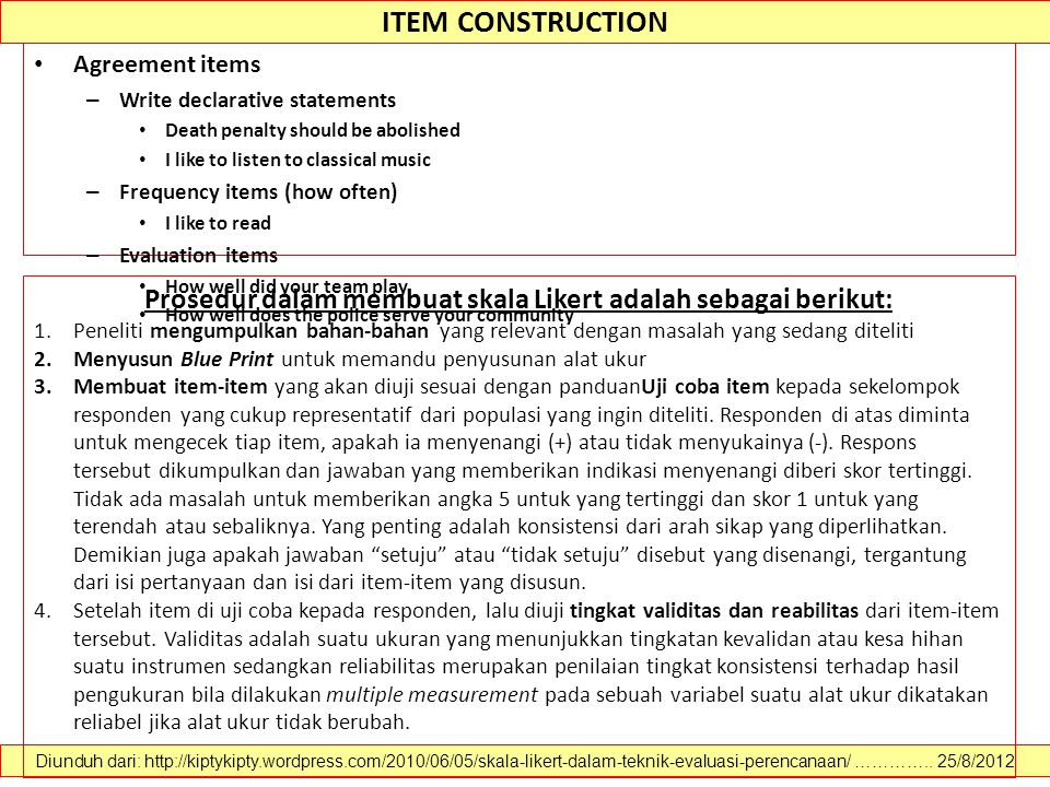 ITEM CONSTRUCTION Agreement items – Write declarative statements Death penalty should be abolished I like to listen to classical music – Frequency items (how often) I like to read – Evaluation items How well did your team play How well does the police serve your community Diunduh dari: http://kiptykipty.wordpress.com/2010/06/05/skala-likert-dalam-teknik-evaluasi-perencanaan/ …………..