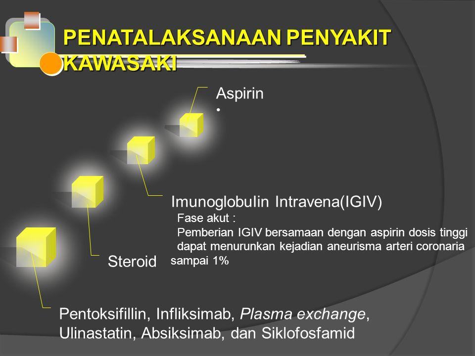 PENATALAKSANAAN PENYAKIT KAWASAKI Aspirin ImunoglobuIin Intravena(IGIV) Fase akut : Pemberian IGIV bersamaan dengan aspirin dosis tinggi dapat menurunkan kejadian aneurisma arteri coronaria sampai 1% Steroid Pentoksifillin, Infliksimab, Plasma exchange, Ulinastatin, Absiksimab, dan Siklofosfamid