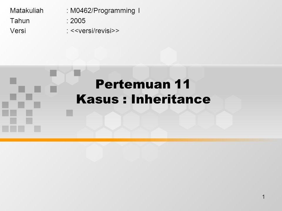 1 Pertemuan 11 Kasus : Inheritance Matakuliah: M0462/Programming I Tahun: 2005 Versi: >