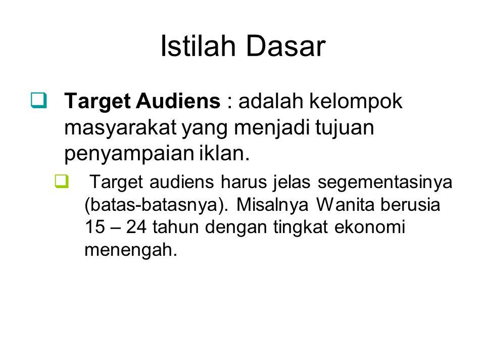 Istilah Dasar  Target Audiens : adalah kelompok masyarakat yang menjadi tujuan penyampaian iklan.  Target audiens harus jelas segementasinya (batas-