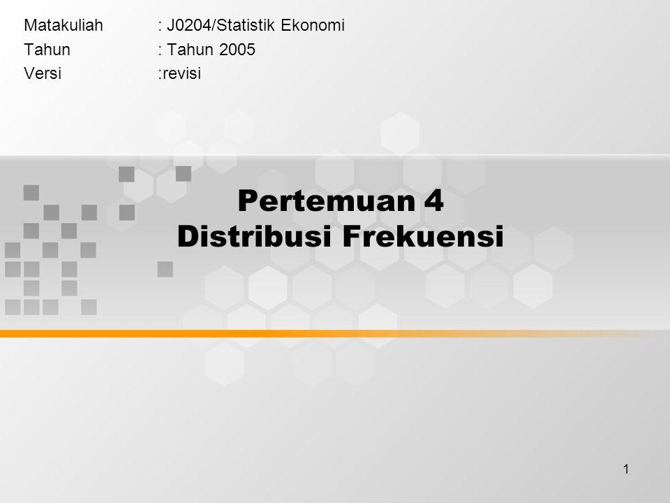 1 Pertemuan 4 Distribusi Frekuensi Matakuliah: J0204/Statistik Ekonomi Tahun: Tahun 2005 Versi:revisi