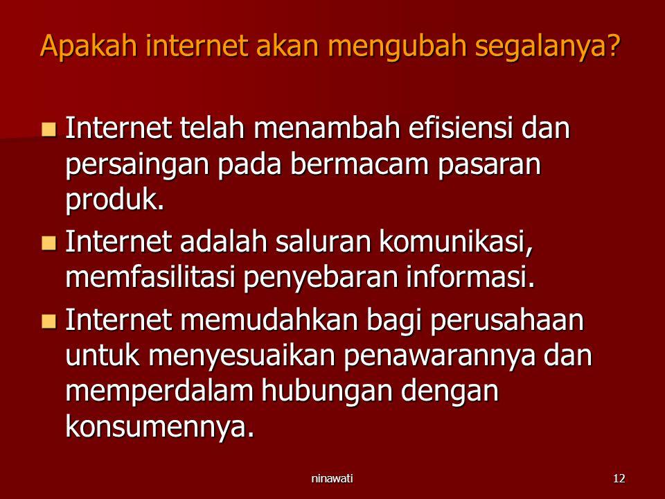 ninawati12 Apakah internet akan mengubah segalanya? Internet telah menambah efisiensi dan persaingan pada bermacam pasaran produk. Internet telah mena