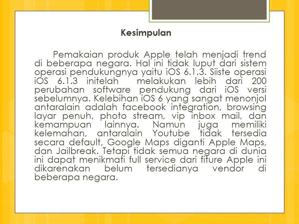 Kesimpulan Pemakaian produk Apple telah menjadi trend di beberapa negara. Hal ini tidak luput dari sistem operasi pendukungnya yaitu iOS 6.1.3. Siiste