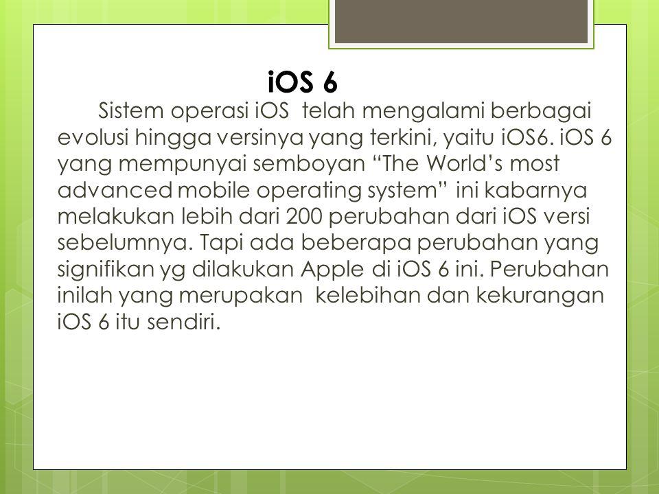 Kelebihan iOS 6 Apple iPhone, iPod, iPad  Facebook Integration - upload foto ke Facebook secara langsung dari camera - share lokasi kita berada ke Facebook dengan menggunakan Apple Maps  Browsing Layar Penuh Di OS iOS 6 ini Anda bisa mendapatkan layar penuh untuk browsing internet.