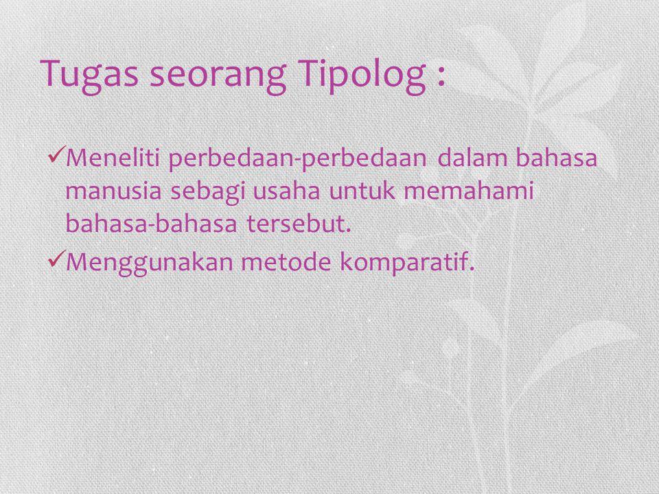 Tugas seorang Tipolog : Meneliti perbedaan-perbedaan dalam bahasa manusia sebagi usaha untuk memahami bahasa-bahasa tersebut. Menggunakan metode kompa
