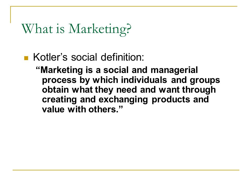 """What is Marketing? Kotler's social definition: """"Marketing is a social and managerial process by which individuals and groups obtain what they need and"""