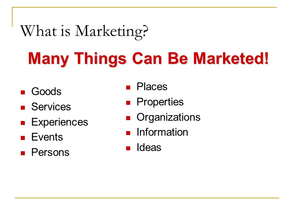 What is Marketing? Many Things Can Be Marketed! Goods Services Experiences Events Persons Places Properties Organizations Information Ideas