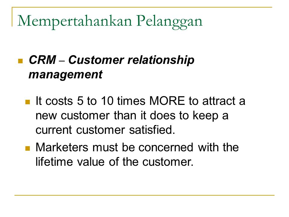 Mempertahankan Pelanggan CRM – Customer relationship management It costs 5 to 10 times MORE to attract a new customer than it does to keep a current customer satisfied.