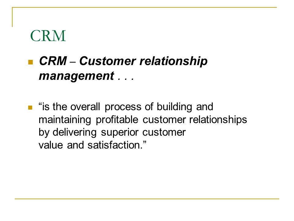 CRM Key Concepts Attracting, retaining and growing customers Building customer relationships and customer equity Customer value/satisfaction  Perceptions are key  Meeting/exceeding expectations creates satisfaction Loyalty and retention  Benefits of loyalty  Loyalty increases as satisfaction levels increase  Delighting consumers should be the goal Growing share of customer  Cross-selling