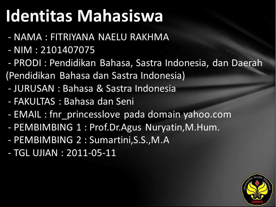 Identitas Mahasiswa - NAMA : FITRIYANA NAELU RAKHMA - NIM : 2101407075 - PRODI : Pendidikan Bahasa, Sastra Indonesia, dan Daerah (Pendidikan Bahasa dan Sastra Indonesia) - JURUSAN : Bahasa & Sastra Indonesia - FAKULTAS : Bahasa dan Seni - EMAIL : fnr_princesslove pada domain yahoo.com - PEMBIMBING 1 : Prof.Dr.Agus Nuryatin,M.Hum.