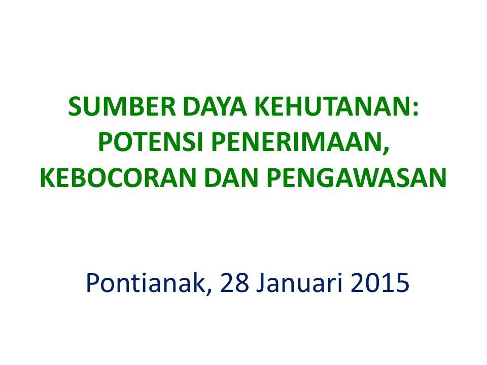 Pontianak, 28 Januari 2015 SUMBER DAYA KEHUTANAN: POTENSI PENERIMAAN, KEBOCORAN DAN PENGAWASAN
