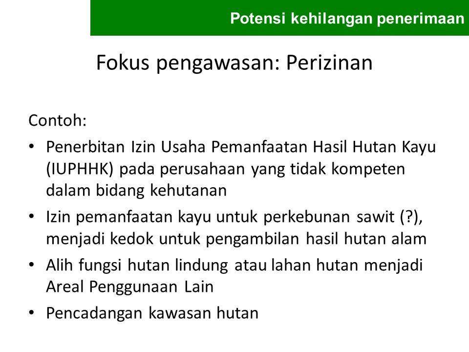 Fokus pengawasan: Perizinan Contoh: Penerbitan Izin Usaha Pemanfaatan Hasil Hutan Kayu (IUPHHK) pada perusahaan yang tidak kompeten dalam bidang kehut