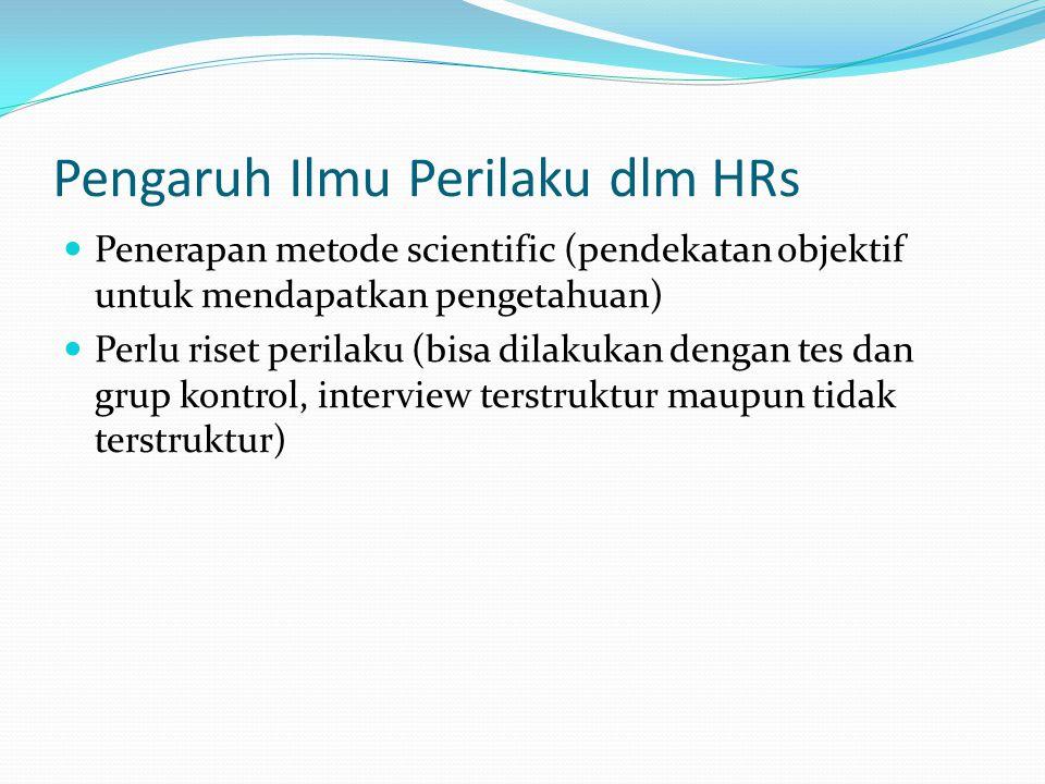 Pengaruh Ilmu Perilaku dlm HRs Penerapan metode scientific (pendekatan objektif untuk mendapatkan pengetahuan) Perlu riset perilaku (bisa dilakukan dengan tes dan grup kontrol, interview terstruktur maupun tidak terstruktur)
