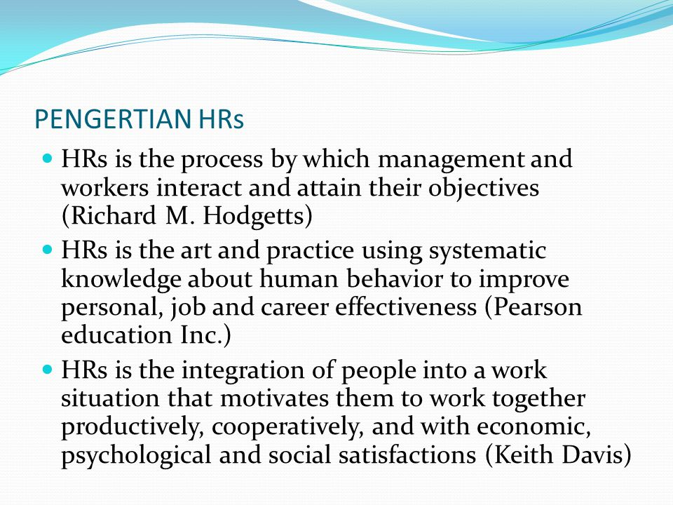 PENGERTIAN HRs (2) Telaah perilaku manusia dan antara hubungannya dalam organisasi dengan tujuan menggabungkan kebutuhan- kebutuhan dan sasaran pribadi dengan kebutuhan dan sasaran-sasaran organisasi secara menyeluruh (Stan Kossen)