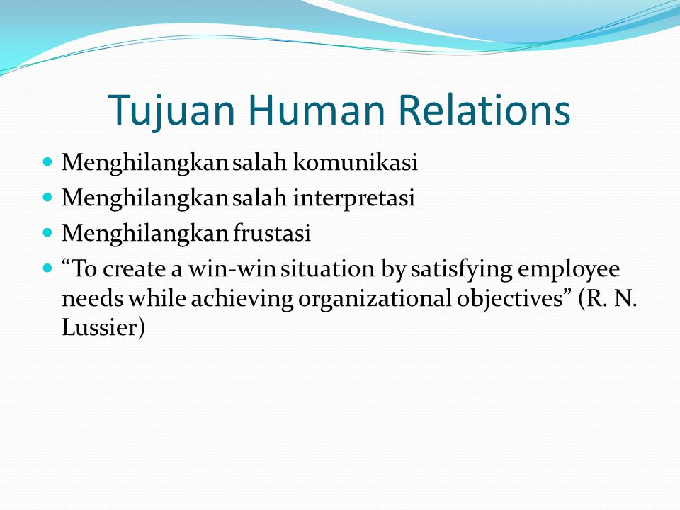 Tujuan Human Relations Menghilangkan salah komunikasi Menghilangkan salah interpretasi Menghilangkan frustasi To create a win-win situation by satisfying employee needs while achieving organizational objectives (R.