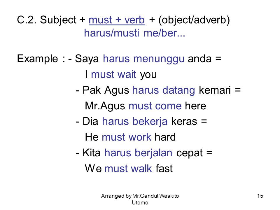 Arranged by Mr.Gendut Waskito Utomo 15 C.2. Subject + must + verb + (object/adverb) harus/musti me/ber... Example : - Saya harus menunggu anda = I mus