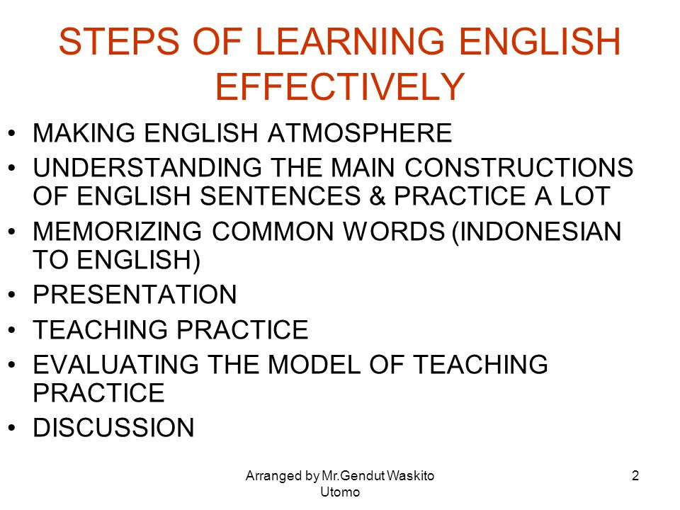 Arranged by Mr.Gendut Waskito Utomo 2 STEPS OF LEARNING ENGLISH EFFECTIVELY MAKING ENGLISH ATMOSPHERE UNDERSTANDING THE MAIN CONSTRUCTIONS OF ENGLISH
