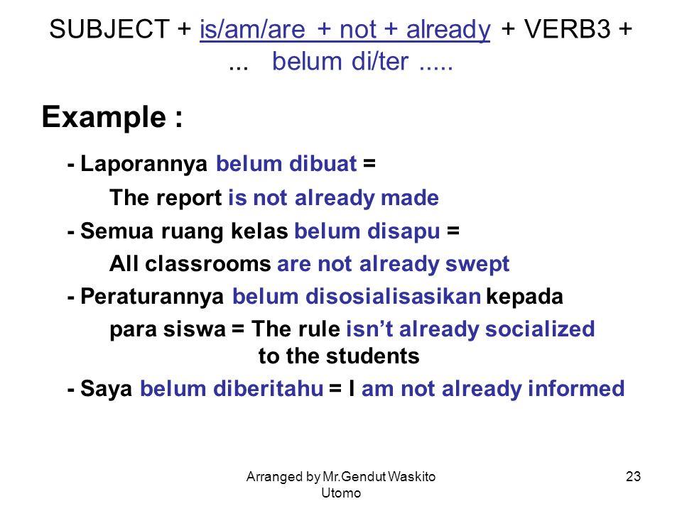 Arranged by Mr.Gendut Waskito Utomo 23 SUBJECT + is/am/are + not + already + VERB3 +... belum di/ter..... Example : - Laporannya belum dibuat = The re