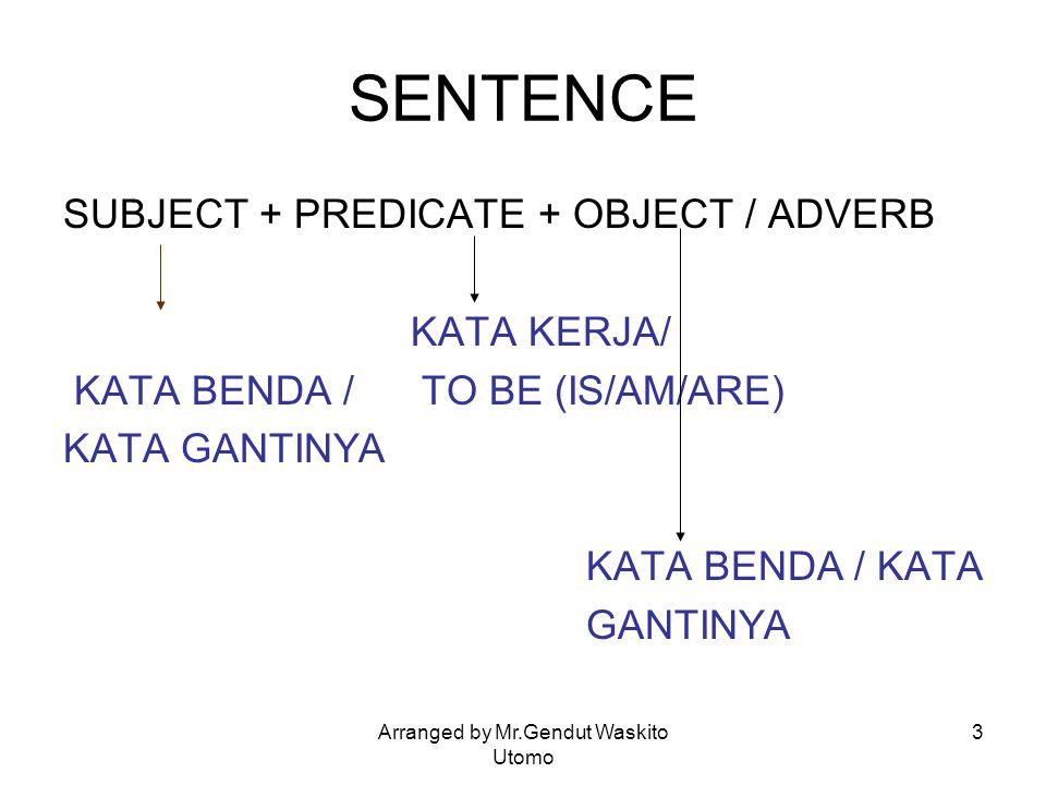 Arranged by Mr.Gendut Waskito Utomo 3 SENTENCE SUBJECT + PREDICATE + OBJECT / ADVERB KATA KERJA/ KATA BENDA / TO BE (IS/AM/ARE) KATA GANTINYA KATA BEN