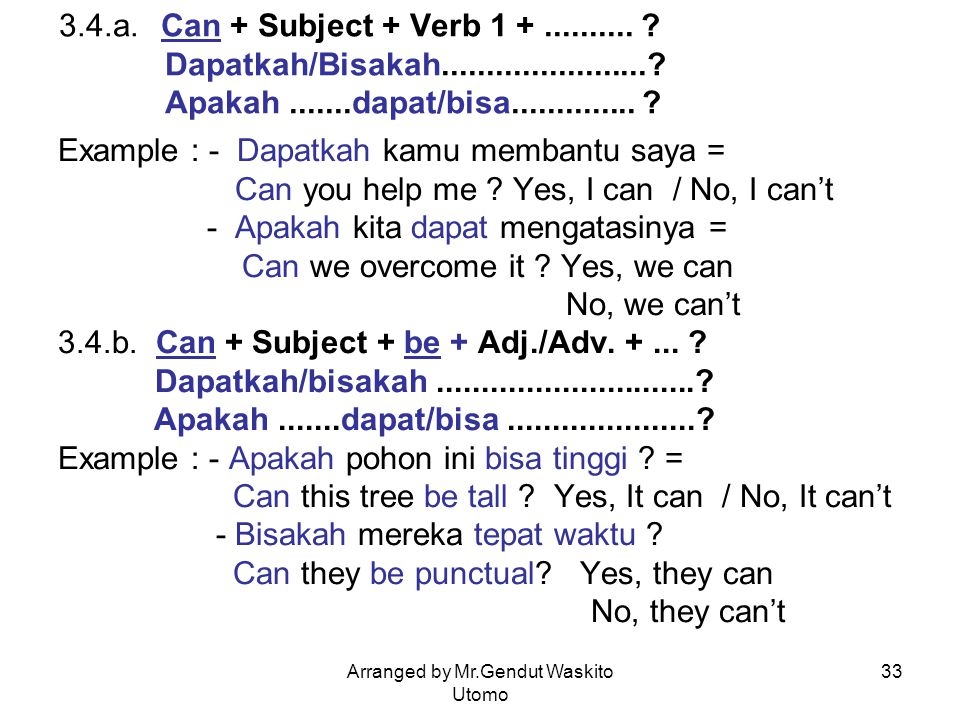 Arranged by Mr.Gendut Waskito Utomo 33 3.4.a. Can + Subject + Verb 1 +.......... ? Dapatkah/Bisakah.......................? Apakah.......dapat/bisa...