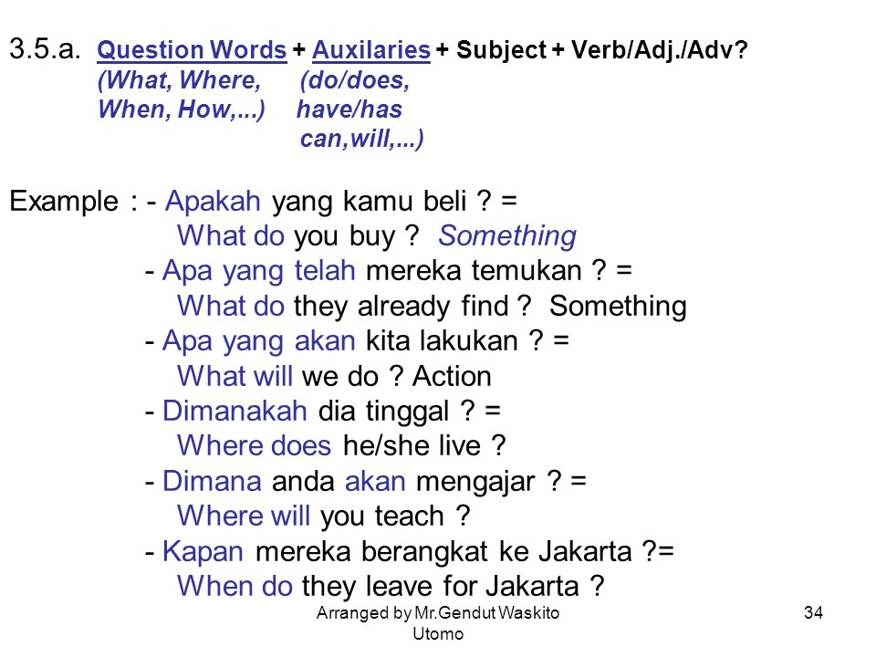 Arranged by Mr.Gendut Waskito Utomo 34 3.5.a. Question Words + Auxilaries + Subject + Verb/Adj./Adv? (What, Where, (do/does, When, How,...) have/has c