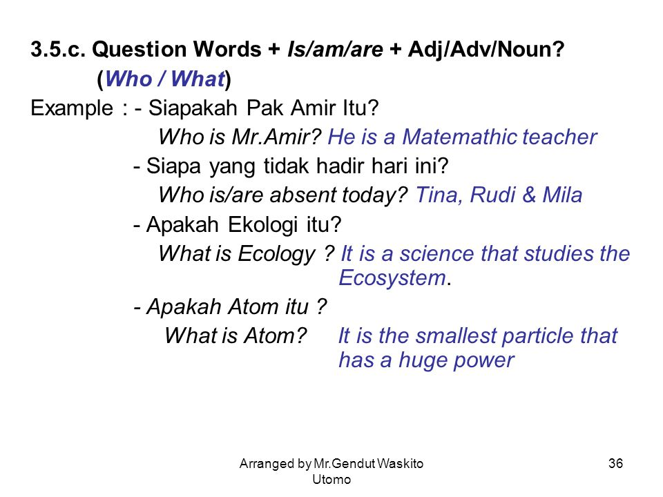 Arranged by Mr.Gendut Waskito Utomo 36 3.5.c. Question Words + Is/am/are + Adj/Adv/Noun? (Who / What) Example : - Siapakah Pak Amir Itu? Who is Mr.Ami
