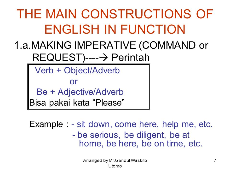 Arranged by Mr.Gendut Waskito Utomo 7 THE MAIN CONSTRUCTIONS OF ENGLISH IN FUNCTION 1.a.MAKING IMPERATIVE (COMMAND or REQUEST)----  Perintah Verb + O