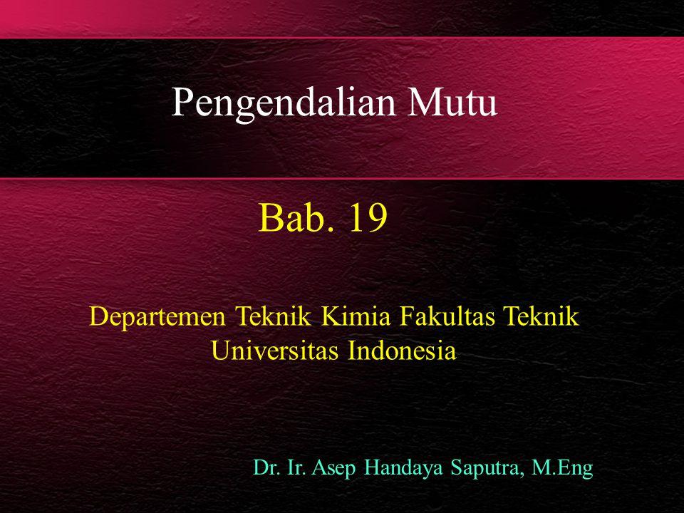Pengendalian Mutu Bab. 19 Dr. Ir. Asep Handaya Saputra, M.Eng Departemen Teknik Kimia Fakultas Teknik Universitas Indonesia