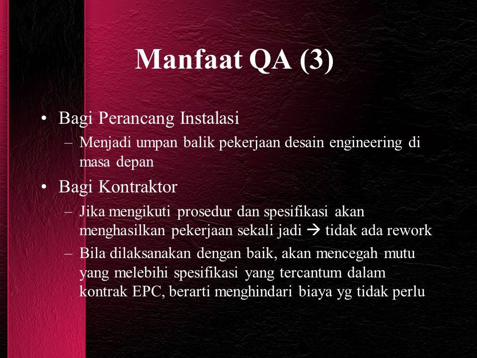 Manfaat QA (3) Bagi Perancang Instalasi –Menjadi umpan balik pekerjaan desain engineering di masa depan Bagi Kontraktor –Jika mengikuti prosedur dan s