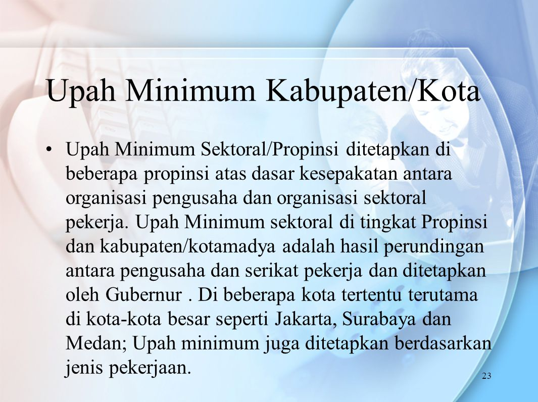 Upah Minimum Kabupaten/Kota Upah Minimum Sektoral/Propinsi ditetapkan di beberapa propinsi atas dasar kesepakatan antara organisasi pengusaha dan organisasi sektoral pekerja.