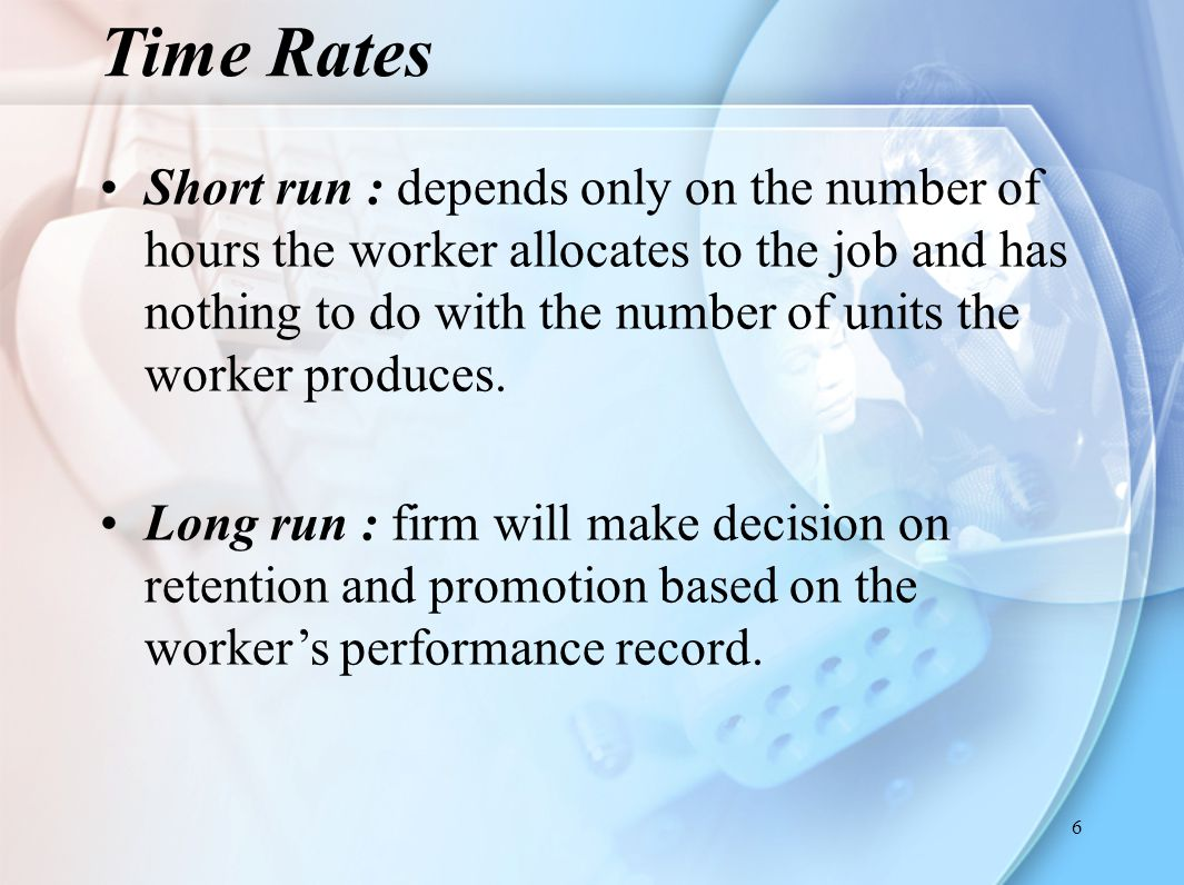 6 Short run : depends only on the number of hours the worker allocates to the job and has nothing to do with the number of units the worker produces.