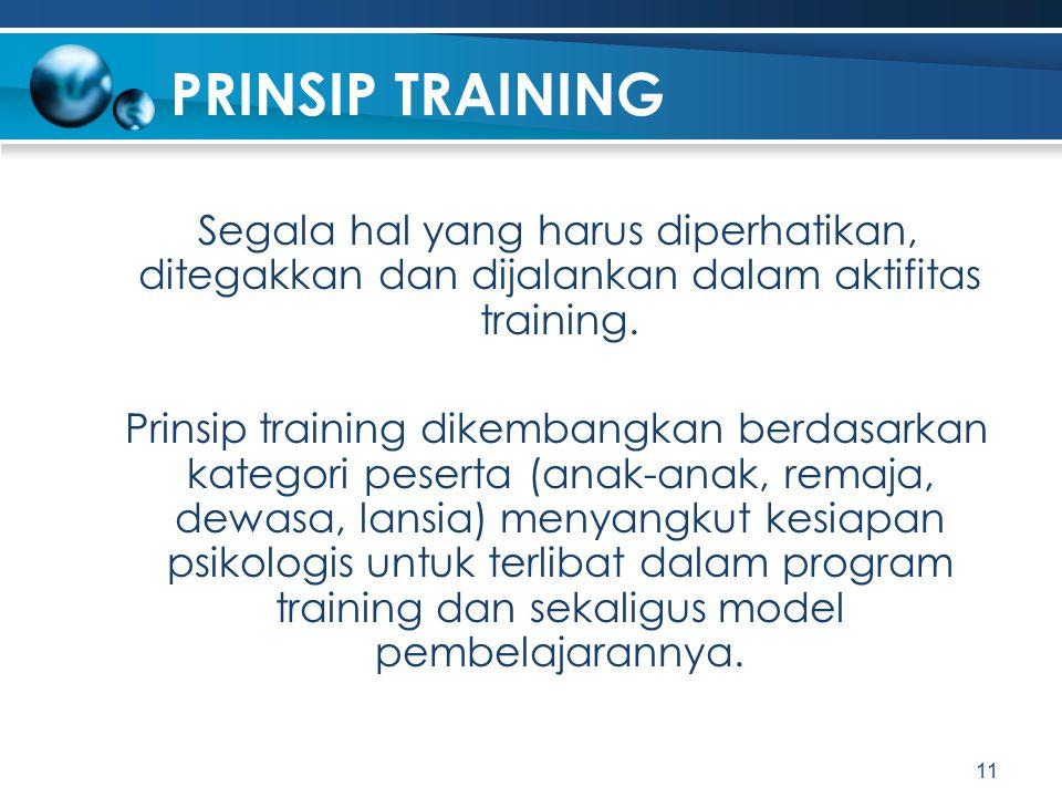 PRINSIP TRAINING Segala hal yang harus diperhatikan, ditegakkan dan dijalankan dalam aktifitas training. Prinsip training dikembangkan berdasarkan kat