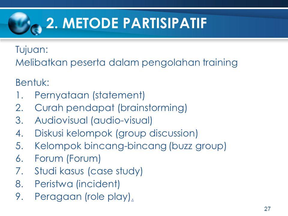 2. METODE PARTISIPATIF Tujuan: Melibatkan peserta dalam pengolahan training Bentuk: 1.Pernyataan (statement) 2.Curah pendapat (brainstorming) 3.Audiov