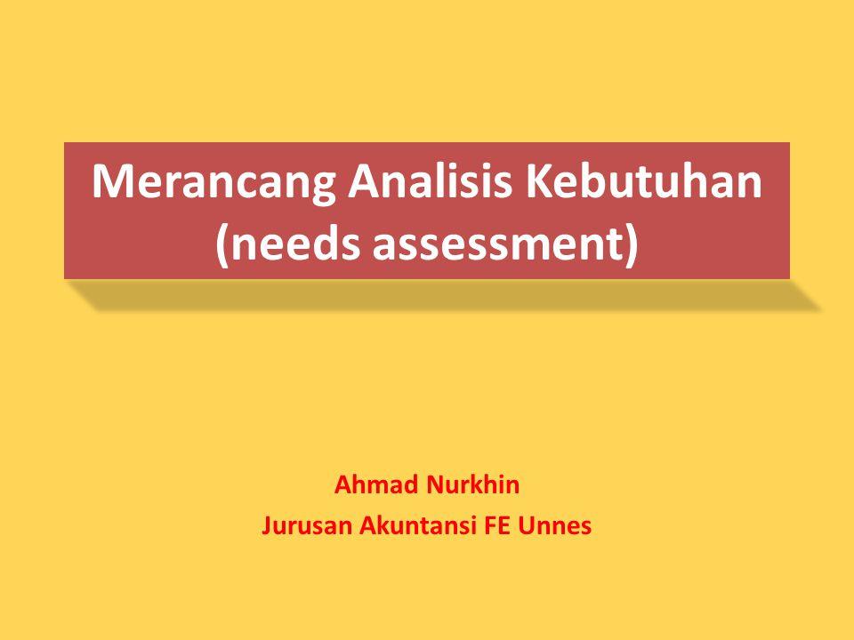 Merancang Analisis Kebutuhan (needs assessment) Ahmad Nurkhin Jurusan Akuntansi FE Unnes