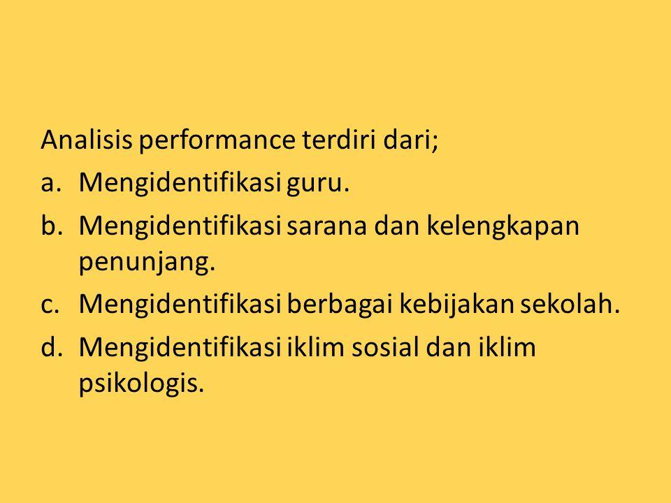 Analisis performance terdiri dari; a.Mengidentifikasi guru. b.Mengidentifikasi sarana dan kelengkapan penunjang. c.Mengidentifikasi berbagai kebijakan