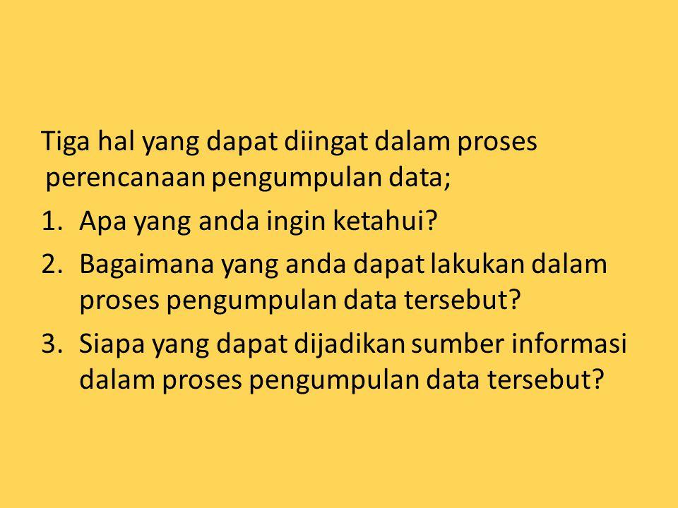 Tiga hal yang dapat diingat dalam proses perencanaan pengumpulan data; 1.Apa yang anda ingin ketahui? 2.Bagaimana yang anda dapat lakukan dalam proses
