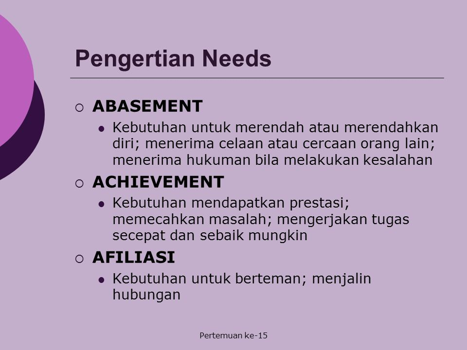 Pertemuan ke-15 Pengertian Needs  ABASEMENT Kebutuhan untuk merendah atau merendahkan diri; menerima celaan atau cercaan orang lain; menerima hukuman