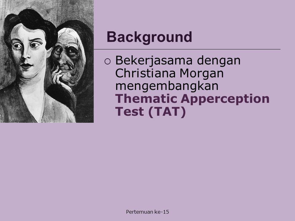 Pertemuan ke-15 Background  Bekerjasama dengan Christiana Morgan mengembangkan Thematic Apperception Test (TAT)