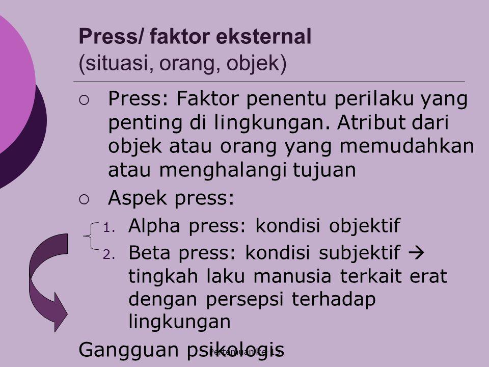Pertemuan ke-15 Press/ faktor eksternal (situasi, orang, objek)  Press: Faktor penentu perilaku yang penting di lingkungan. Atribut dari objek atau o