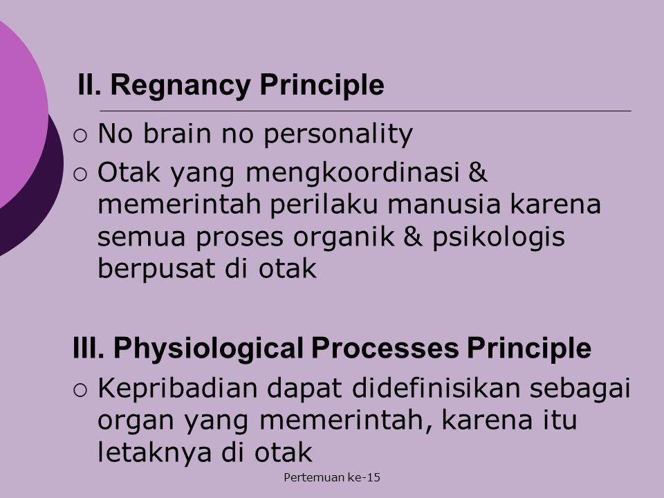 Pertemuan ke-15 II. Regnancy Principle  No brain no personality  Otak yang mengkoordinasi & memerintah perilaku manusia karena semua proses organik