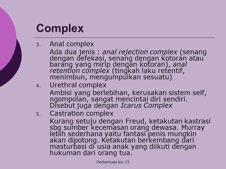 Pertemuan ke-15 Complex 3. Anal complex Ada dua jenis : anal rejection complex (senang dengan defekasi, senang dengan kotoran atau barang yang mirip d