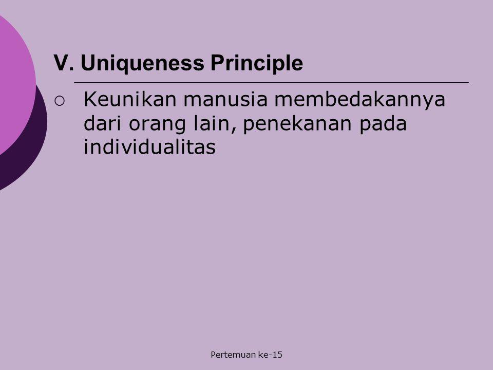 Pertemuan ke-15 V. Uniqueness Principle  Keunikan manusia membedakannya dari orang lain, penekanan pada individualitas