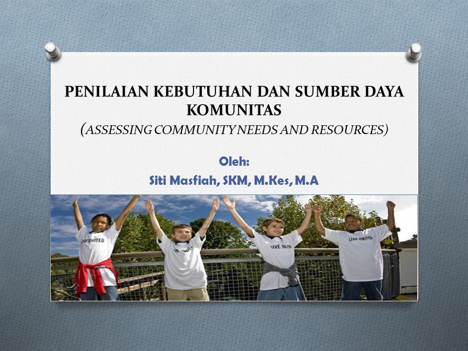 PENILAIAN KEBUTUHAN DAN SUMBER DAYA KOMUNITAS ( ASSESSING COMMUNITY NEEDS AND RESOURCES) Oleh: Siti Masfiah, SKM, M.Kes, M.A