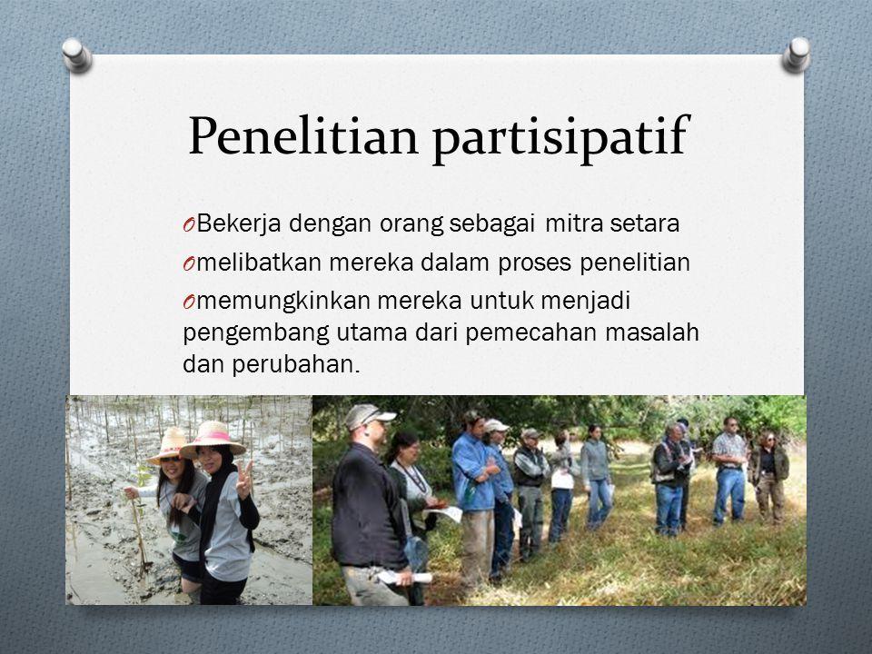 Penelitian partisipatif O Bekerja dengan orang sebagai mitra setara O melibatkan mereka dalam proses penelitian O memungkinkan mereka untuk menjadi pe