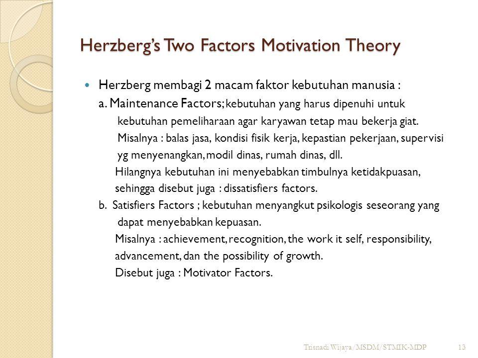 Herzberg's Two Factors Motivation Theory Herzberg membagi 2 macam faktor kebutuhan manusia : a. Maintenance Factors; kebutuhan yang harus dipenuhi unt